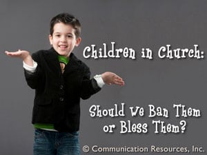 Children in Church: Should We Ban Them or Bless Them?