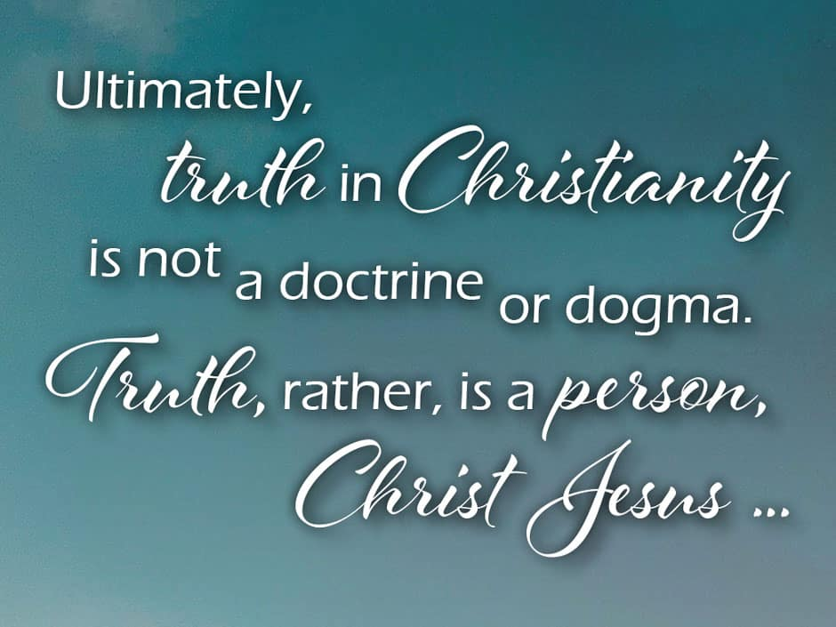 Ultimately, truth in Christianity is not a doctrine or dogma. Truth, rather, is a person, Christ Jesus